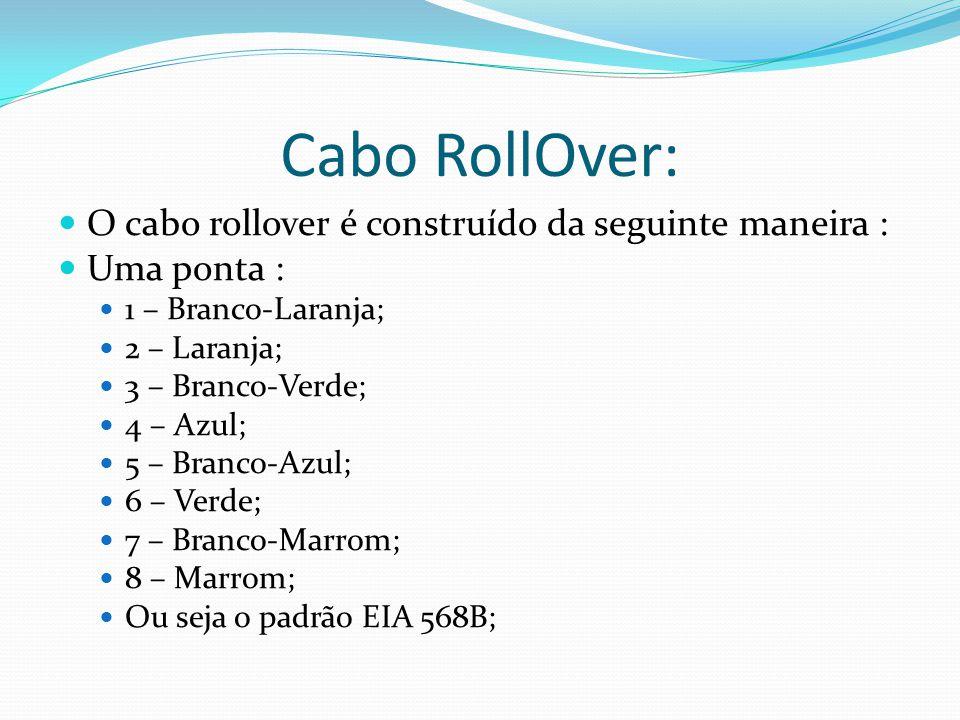 Cabo RollOver: O cabo rollover é construído da seguinte maneira : Uma ponta : 1 – Branco-Laranja; 2 – Laranja; 3 – Branco-Verde; 4 – Azul; 5 – Branco-Azul; 6 – Verde; 7 – Branco-Marrom; 8 – Marrom; Ou seja o padrão EIA 568B;
