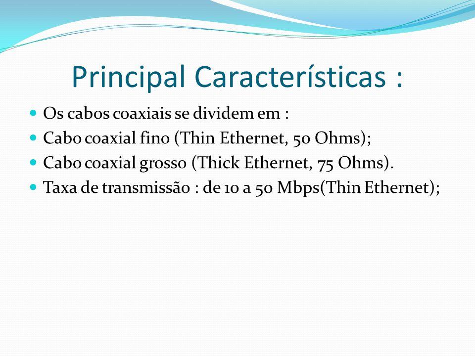 Principal Características : Os cabos coaxiais se dividem em : Cabo coaxial fino (Thin Ethernet, 50 Ohms); Cabo coaxial grosso (Thick Ethernet, 75 Ohms).