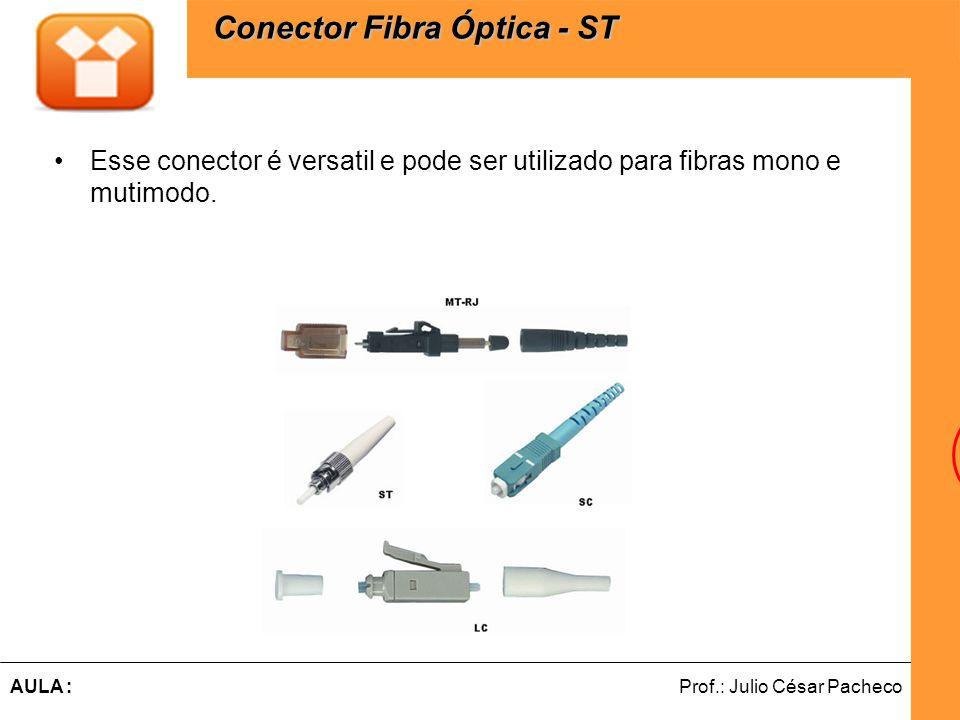 Ferramentas de Desenvolvimento Web Prof.: Julio César PachecoAULA : Esse conector é versatil e pode ser utilizado para fibras mono e mutimodo. Conecto