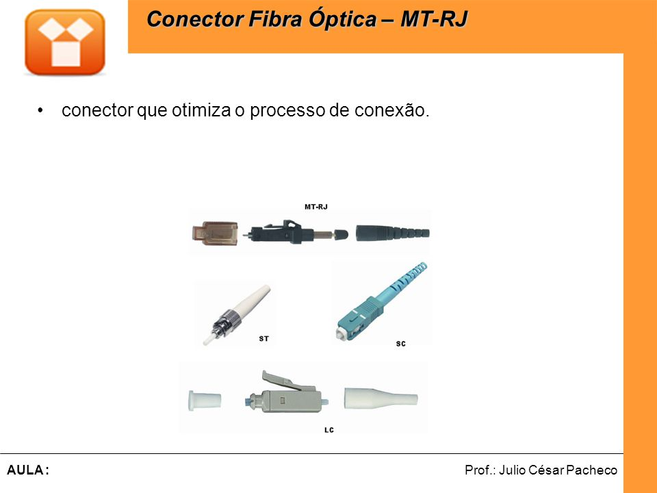 Ferramentas de Desenvolvimento Web Prof.: Julio César PachecoAULA : conector que otimiza o processo de conexão. Conector Fibra Óptica – MT-RJ Conector