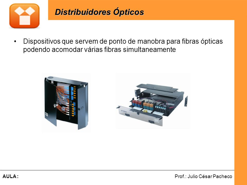 Ferramentas de Desenvolvimento Web Prof.: Julio César PachecoAULA : Dispositivos que servem de ponto de manobra para fibras ópticas podendo acomodar várias fibras simultaneamente Distribuidores Ópticos Distribuidores Ópticos