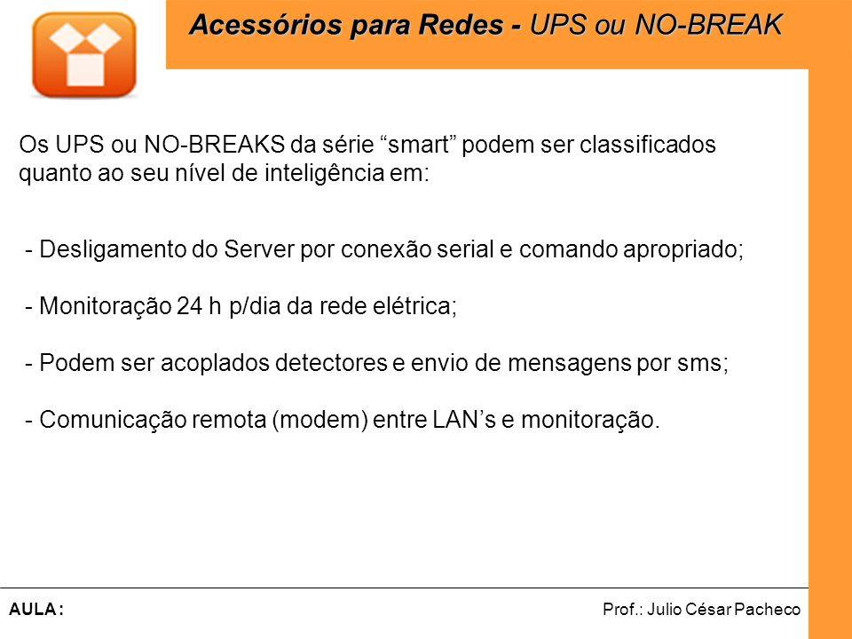 Ferramentas de Desenvolvimento Web Prof.: Julio César PachecoAULA : Os UPS ou NO-BREAKS da série smart podem ser classificados quanto ao seu nível de inteligência em: - Desligamento do Server por conexão serial e comando apropriado; - Monitoração 24 h p/dia da rede elétrica; - Podem ser acoplados detectores e envio de mensagens por sms; - Comunicação remota (modem) entre LAN's e monitoração.
