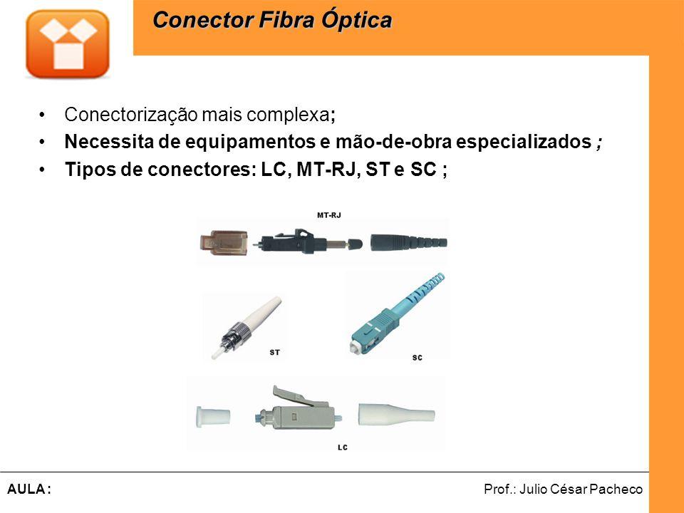 Ferramentas de Desenvolvimento Web Prof.: Julio César PachecoAULA : Conectorização mais complexa; Necessita de equipamentos e mão-de-obra especializados ; Tipos de conectores: LC, MT-RJ, ST e SC ; Conector Fibra Óptica Conector Fibra Óptica