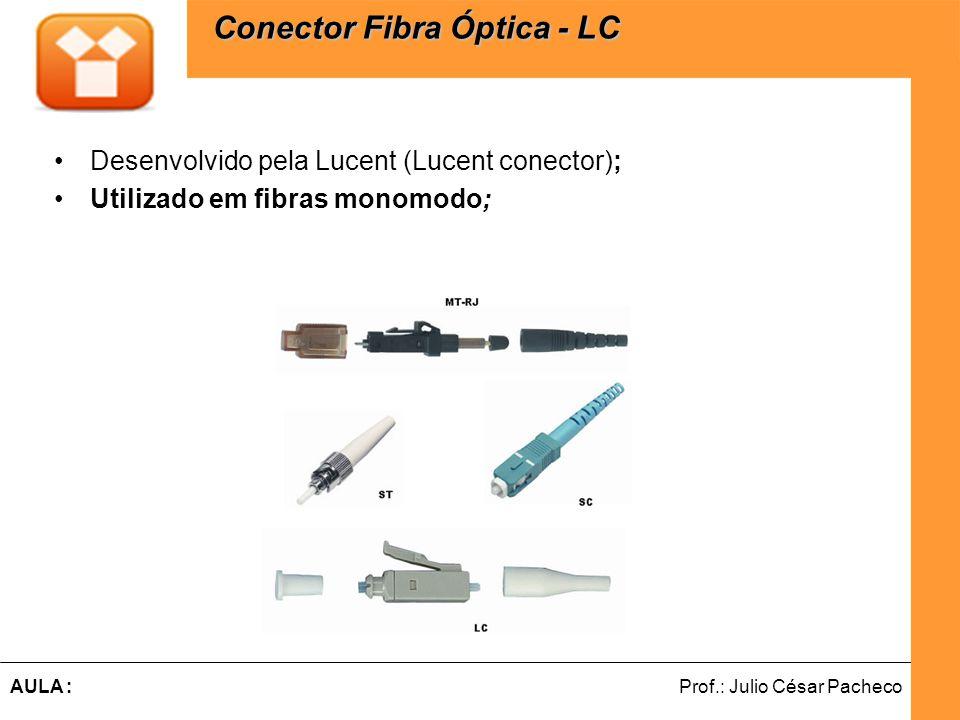 Ferramentas de Desenvolvimento Web Prof.: Julio César PachecoAULA : Desenvolvido pela Lucent (Lucent conector); Utilizado em fibras monomodo; Conector Fibra Óptica - LC Conector Fibra Óptica - LC