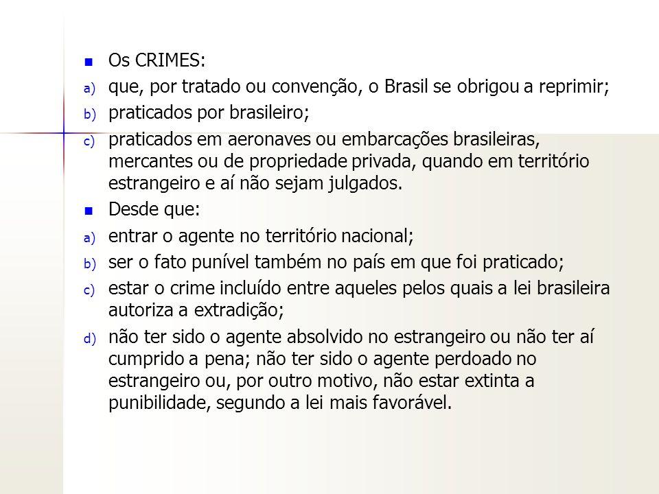 Os CRIMES: a) a) que, por tratado ou convenção, o Brasil se obrigou a reprimir; b) b) praticados por brasileiro; c) c) praticados em aeronaves ou emba