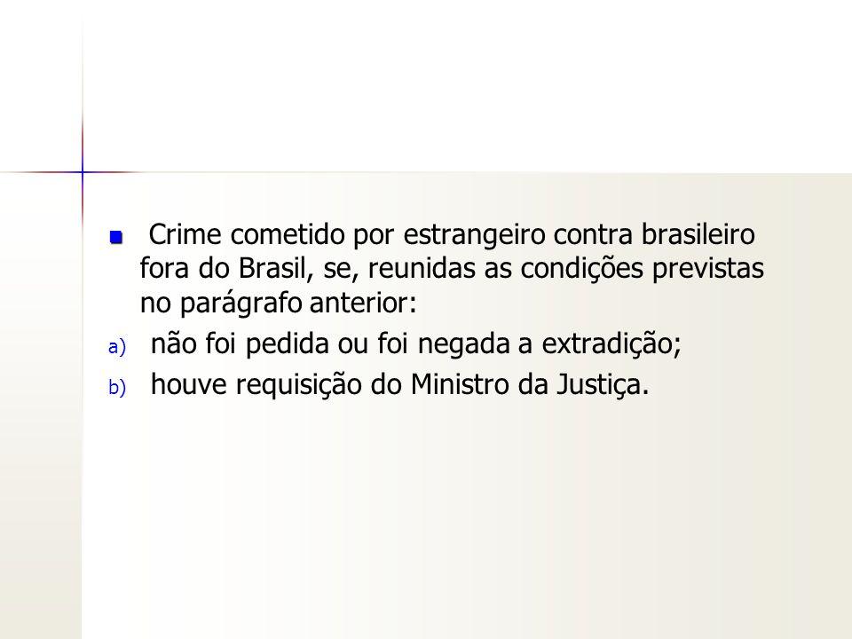 Crime cometido por estrangeiro contra brasileiro fora do Brasil, se, reunidas as condições previstas no parágrafo anterior: a) a) não foi pedida ou fo