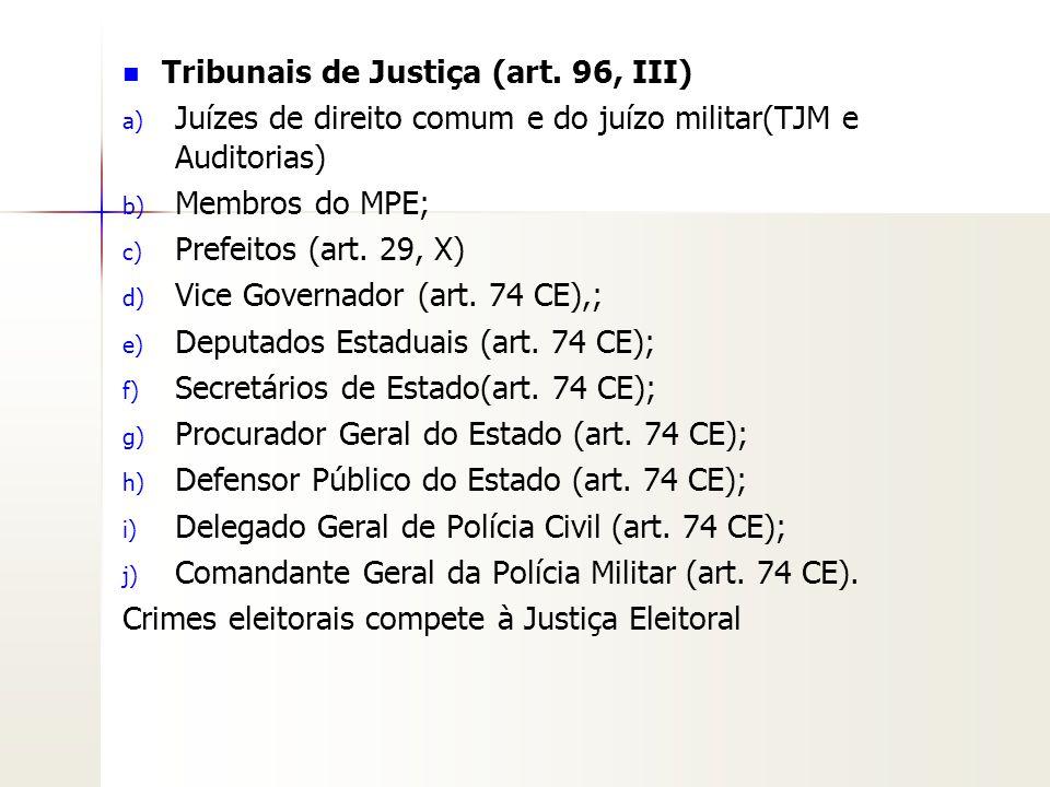 Tribunais de Justiça (art. 96, III) a) a) Juízes de direito comum e do juízo militar(TJM e Auditorias) b) b) Membros do MPE; c) c) Prefeitos (art. 29,