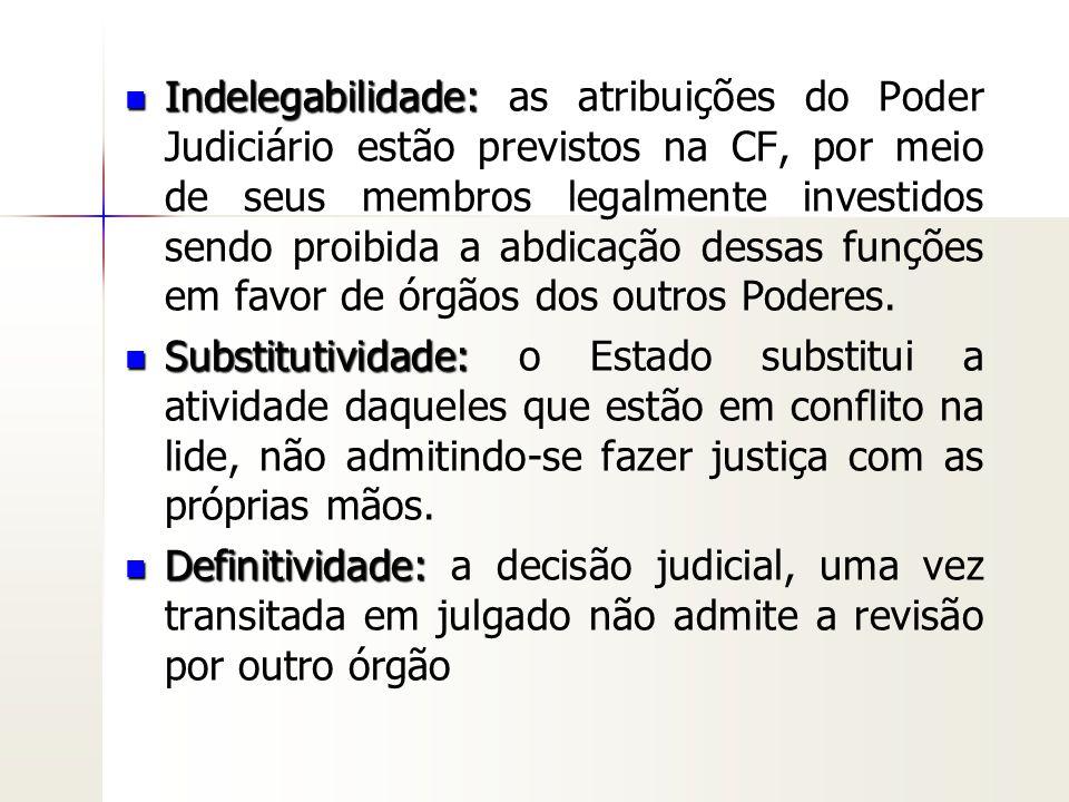 Indelegabilidade: Indelegabilidade: as atribuições do Poder Judiciário estão previstos na CF, por meio de seus membros legalmente investidos sendo pro