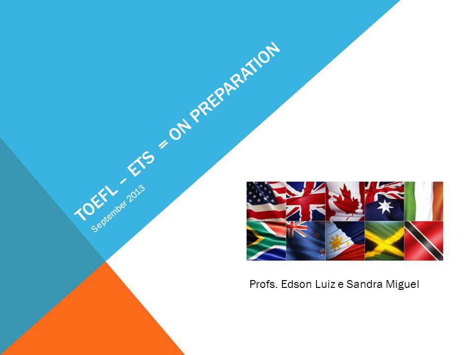 TOEFL – ETS = ON PREPARATION September 2013 Profs. Edson Luiz e Sandra Miguel