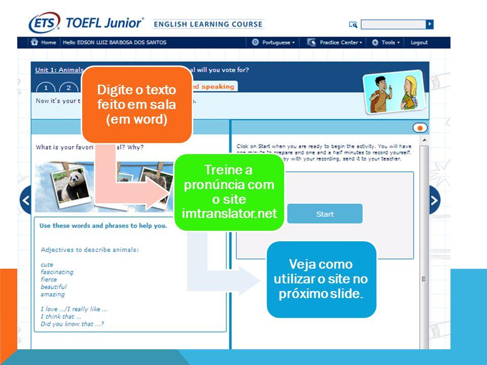 Digite o texto feito em sala (em word) Treine a pronúncia com o site imtranslator.net Veja como utilizar o site no próximo slide.