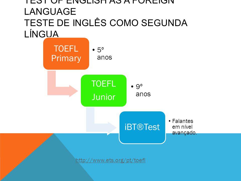 TEST OF ENGLISH AS A FOREIGN LANGUAGE TESTE DE INGLÊS COMO SEGUNDA LÍNGUA TOEFL Primary 5º anos TOEFL Junior 9º anos iBT®Test Falantes em nível avançado.