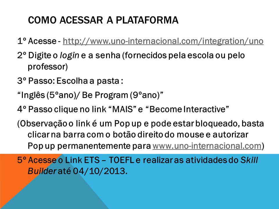 COMO ACESSAR A PLATAFORMA 1º Acesse - http://www.uno-internacional.com/integration/unohttp://www.uno-internacional.com/integration/uno 2º Digite o login e a senha (fornecidos pela escola ou pelo professor) 3º Passo: Escolha a pasta : Inglês (5ºano)/ Be Program (9ºano) 4º Passo clique no link MAIS e Become Interactive (Observação o link é um Pop up e pode estar bloqueado, basta clicar na barra com o botão direito do mouse e autorizar Pop up permanentemente para www.uno-internacional.com)www.uno-internacional.com 5º Acesse o Link ETS – TOEFL e realizar as atividades do Skill Builder até 04/10/2013.
