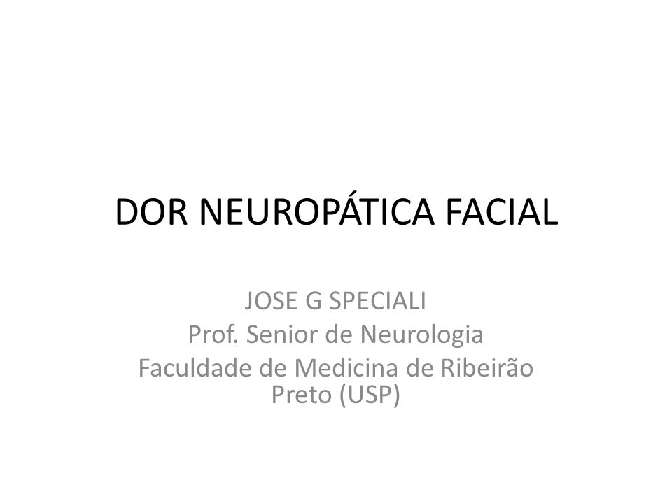 DOR NEUROPÁTICA FACIAL JOSE G SPECIALI Prof. Senior de Neurologia Faculdade de Medicina de Ribeirão Preto (USP)