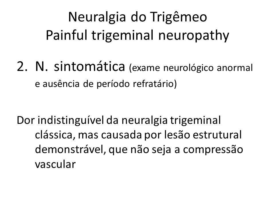 Neuralgia do Trigêmeo Painful trigeminal neuropathy 2.N. sintomática (exame neurológico anormal e ausência de período refratário) Dor indistinguível d