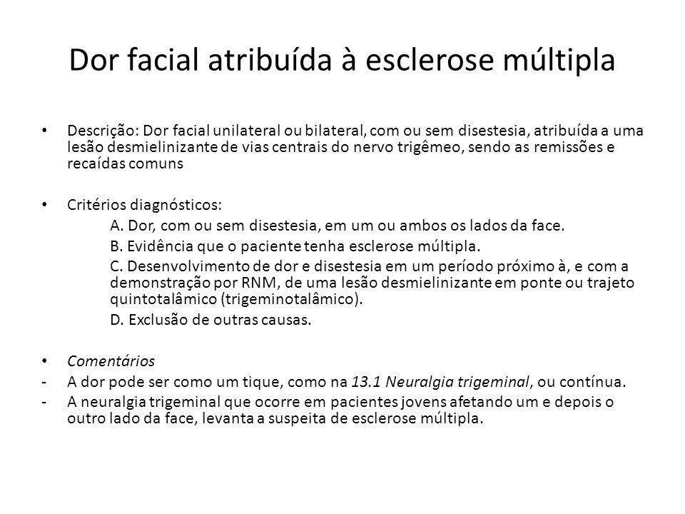 Dor facial atribuída à esclerose múltipla Descrição: Dor facial unilateral ou bilateral, com ou sem disestesia, atribuída a uma lesão desmielinizante