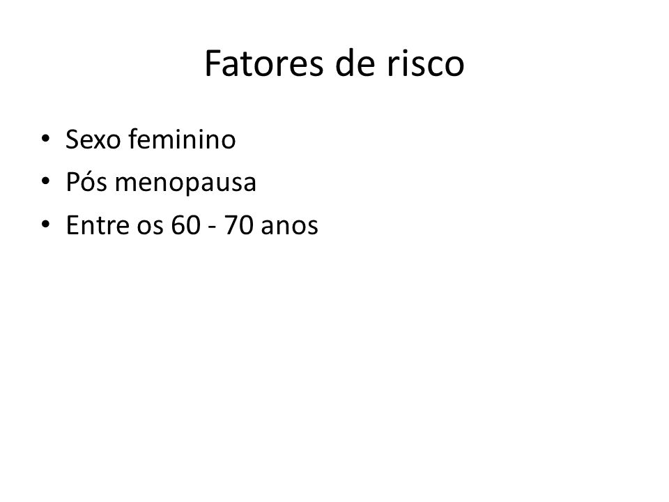Fatores de risco Sexo feminino Pós menopausa Entre os 60 - 70 anos