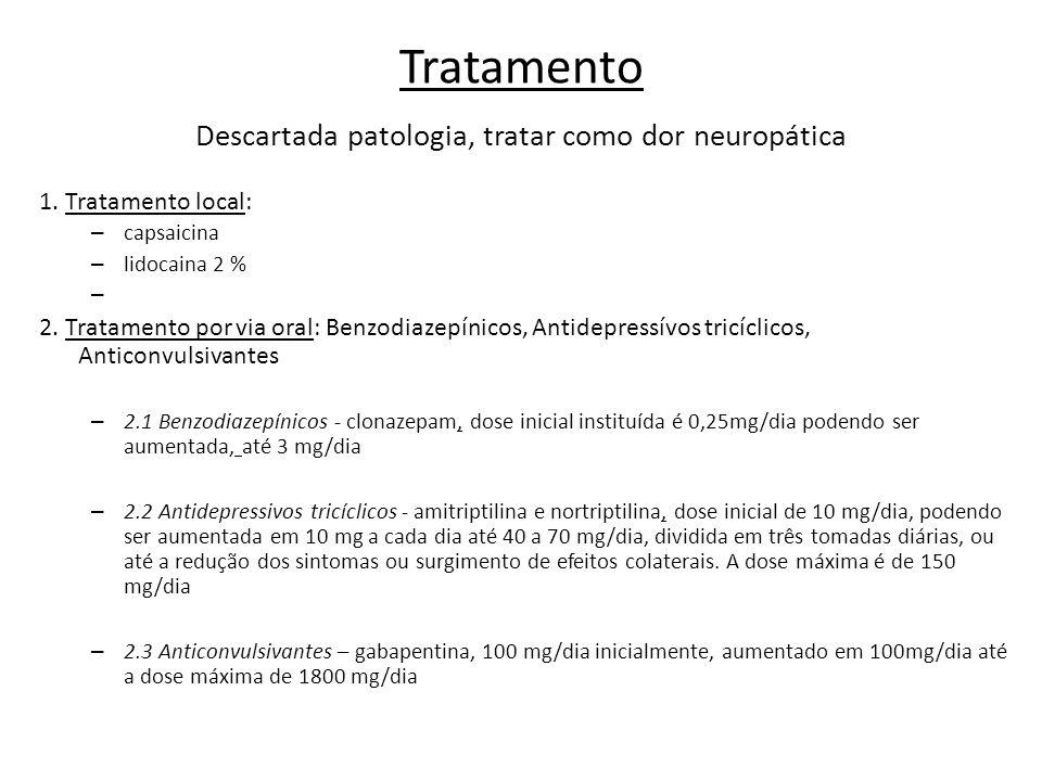 Tratamento Descartada patologia, tratar como dor neuropática 1. Tratamento local: – capsaicina – lidocaina 2 % – 2. Tratamento por via oral: Benzodiaz