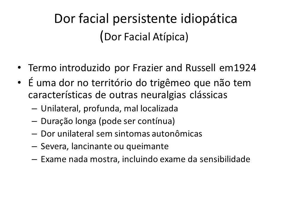 Dor facial persistente idiopática ( Dor Facial Atípica) Termo introduzido por Frazier and Russell em1924 É uma dor no território do trigêmeo que não t