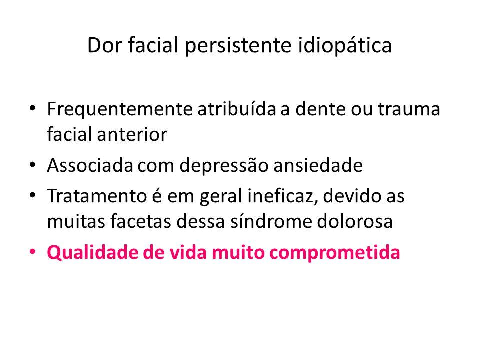 Dor facial persistente idiopática Frequentemente atribuída a dente ou trauma facial anterior Associada com depressão ansiedade Tratamento é em geral i