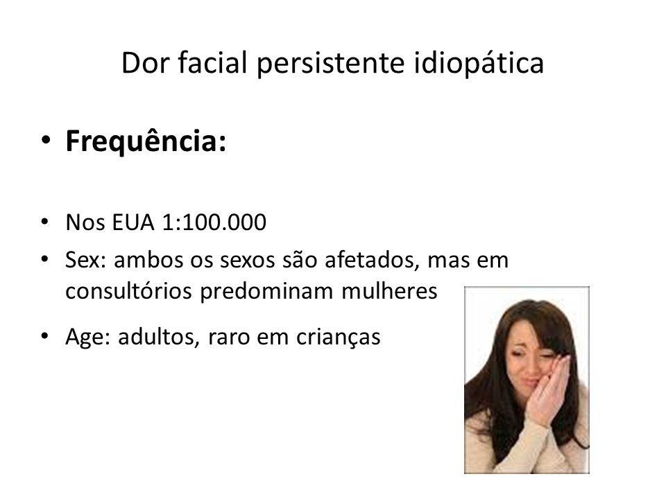 Dor facial persistente idiopática Frequência: Nos EUA 1:100.000 Sex: ambos os sexos são afetados, mas em consultórios predominam mulheres Age: adultos