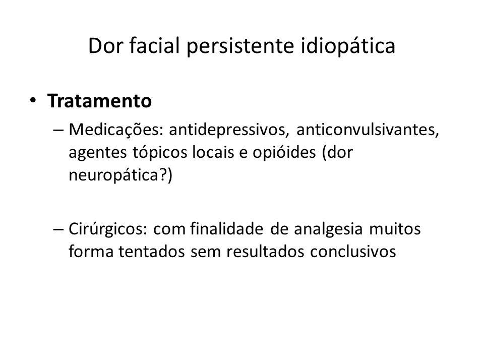 Dor facial persistente idiopática Tratamento – Medicações: antidepressivos, anticonvulsivantes, agentes tópicos locais e opióides (dor neuropática?) –