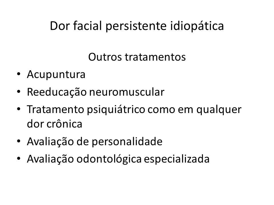 Dor facial persistente idiopática Outros tratamentos Acupuntura Reeducação neuromuscular Tratamento psiquiátrico como em qualquer dor crônica Avaliaçã