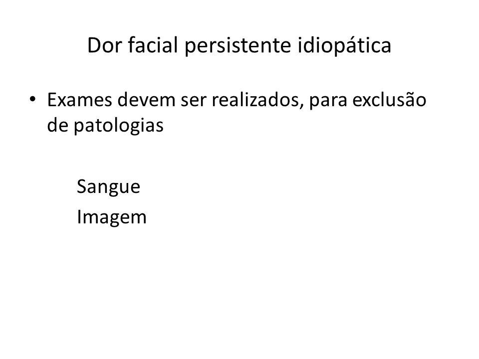 Dor facial persistente idiopática Exames devem ser realizados, para exclusão de patologias Sangue Imagem