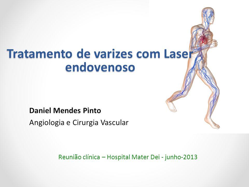 Tratamento de varizes com Laser endovenoso Daniel Mendes Pinto Angiologia e Cirurgia Vascular Reunião clínica – Hospital Mater Dei - junho-2013