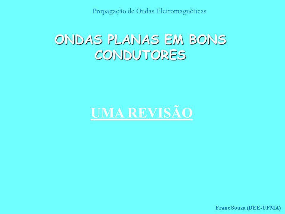 Propagação de Ondas Eletromagnéticas Franc Souza (DEE-UFMA) ONDAS PLANAS EM BONS CONDUTORES UMA REVISÃO