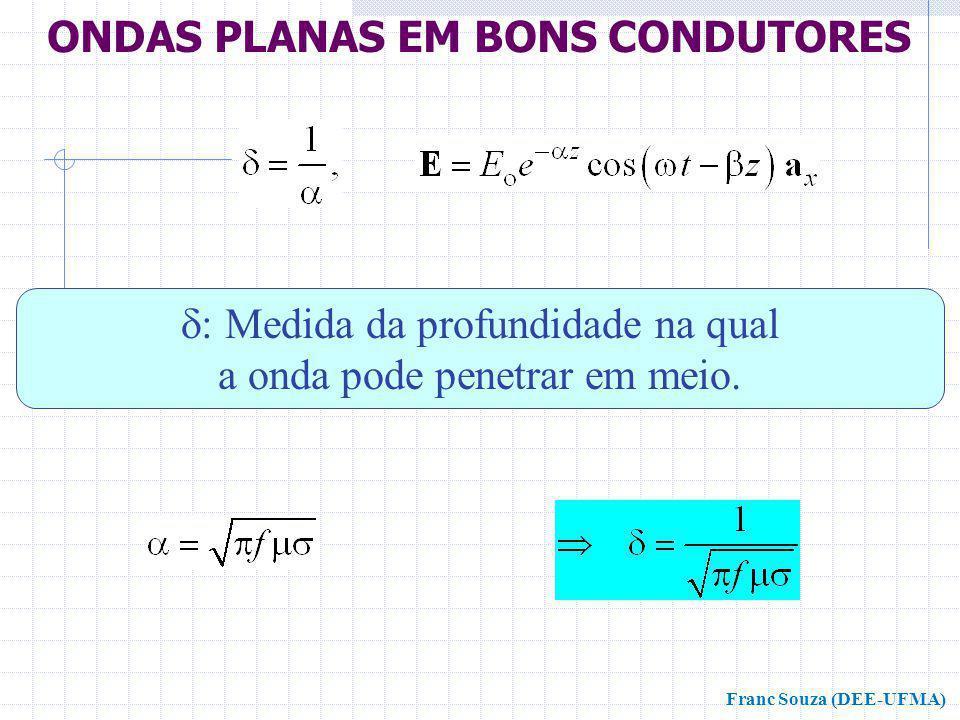  : Medida da profundidade na qual a onda pode penetrar em meio. ONDAS PLANAS EM BONS CONDUTORES Franc Souza (DEE-UFMA)