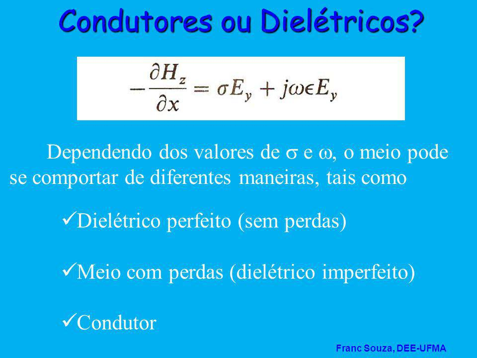 Franc Souza, DEE-UFMA Condutores ou Dielétricos? Dependendo dos valores de  e , o meio pode se comportar de diferentes maneiras, tais como Dielétric