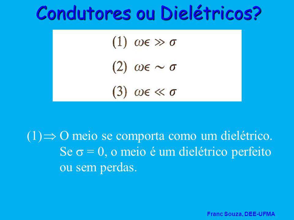 Franc Souza, DEE-UFMA Condutores ou Dielétricos? (1)  O meio se comporta como um dielétrico. Se  = 0, o meio é um dielétrico perfeito ou sem perdas.