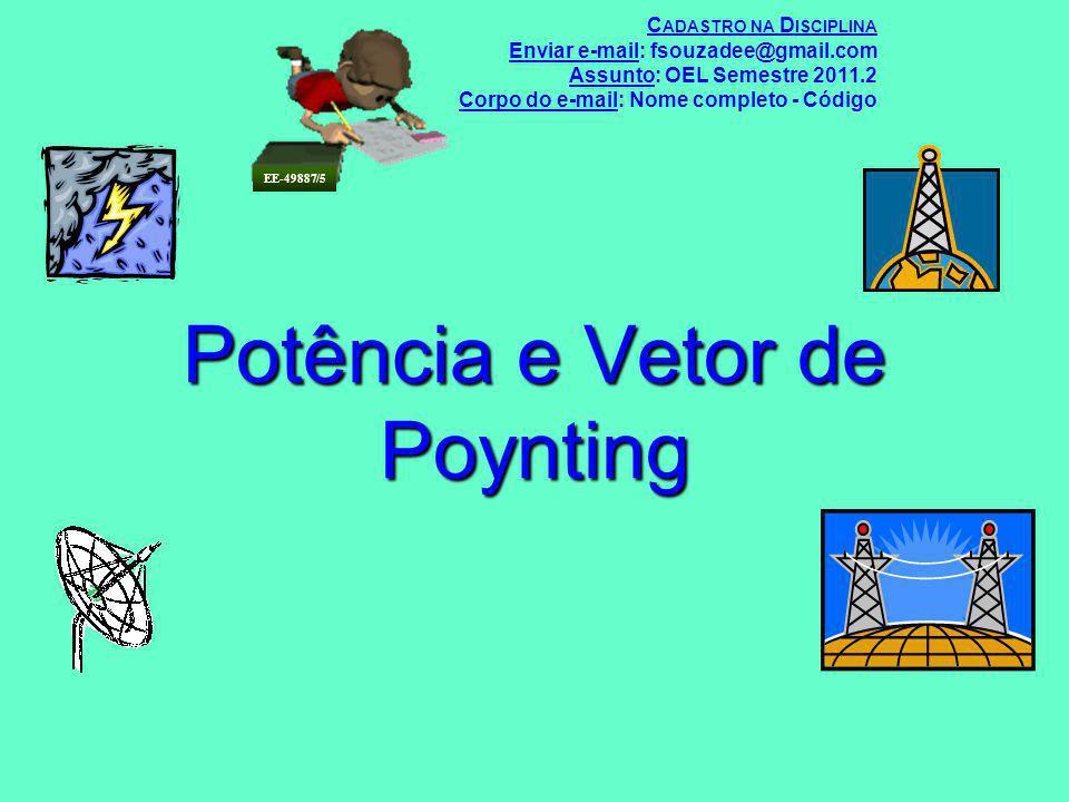 Potência e Vetor de Poynting C ADASTRO NA D ISCIPLINA Enviar e-mail: fsouzadee@gmail.com Assunto: OEL Semestre 2011.2 Corpo do e-mail: Nome completo -