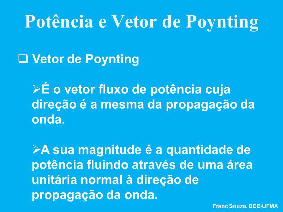 Franc Souza, DEE-UFMA Potência e Vetor de Poynting  Vetor de Poynting  É o vetor fluxo de potência cuja direção é a mesma da propagação da onda.  A