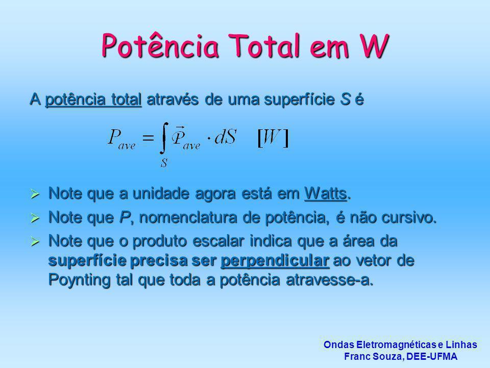 Potência Total em W A potência total através de uma superfície S é  Note que a unidade agora está em Watts.  Note que P, nomenclatura de potência, é