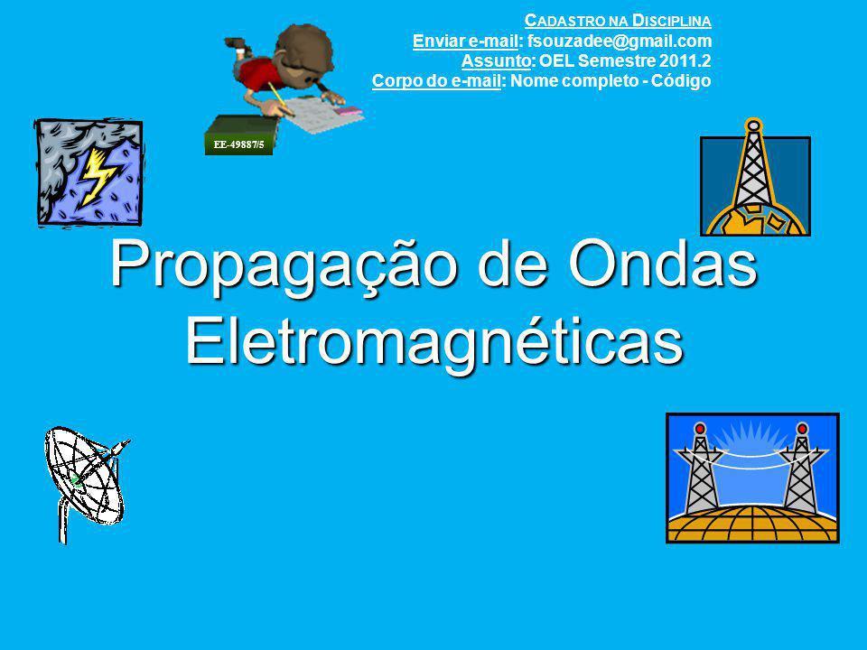 Propagação de Ondas Eletromagnéticas C ADASTRO NA D ISCIPLINA Enviar e-mail: fsouzadee@gmail.com Assunto: OEL Semestre 2011.2 Corpo do e-mail: Nome co