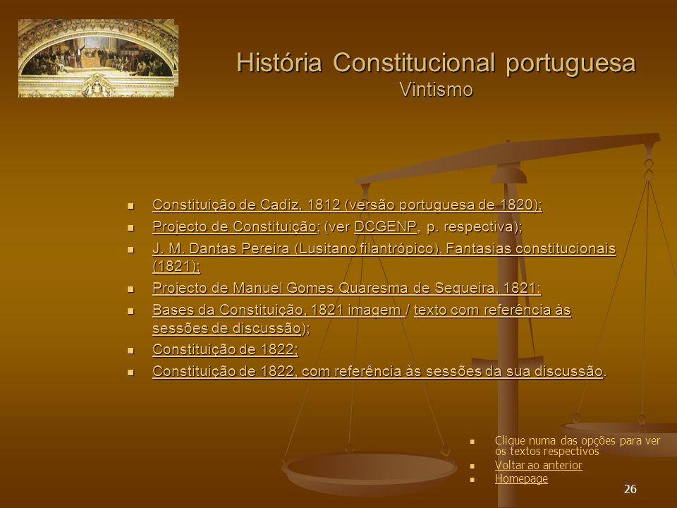 26 História Constitucional portuguesa Vintismo Constituição de Cadiz, 1812 (versão portuguesa de 1820); Constituição de Cadiz, 1812 (versão portuguesa de 1820); Constituição de Cadiz, 1812 (versão portuguesa de 1820); Constituição de Cadiz, 1812 (versão portuguesa de 1820); Projecto de Constituição; (ver DCGENP, p.