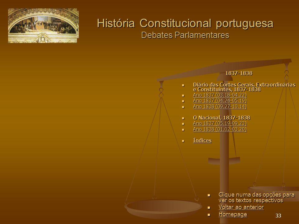33 História Constitucional portuguesa Debates Parlamentares Clique numa das opções para ver os textos respectivos Voltar ao anterior Voltar ao anterior Homepage 1837-1838 Diário das Cortes Gerais, Extraordinárias e Constituintes, 1837-1838 Diário das Cortes Gerais, Extraordinárias e Constituintes, 1837-1838 Ano 1837 (03.18-04.22) Ano 1837 (03.18-04.22) Ano 1837 (03.18-04.22) Ano 1837 (03.18-04.22) Ano 1837 (04.24-05.19) Ano 1837 (04.24-05.19) Ano 1837 (04.24-05.19) Ano 1837 (04.24-05.19) Ano 1838 (09.27-10.14) Ano 1838 (09.27-10.14) Ano 1838 (09.27-10.14) Ano 1838 (09.27-10.14) O Nacional, 1837-1838 O Nacional, 1837-1838 Ano 1837 (05.19-09.23) Ano 1837 (05.19-09.23) Ano 1837 (05.19-09.23) Ano 1837 (05.19-09.23) Ano 1838 (01.02-03.20) Ano 1838 (01.02-03.20) Ano 1838 (01.02-03.20) Ano 1838 (01.02-03.20) Índices Índices Índices