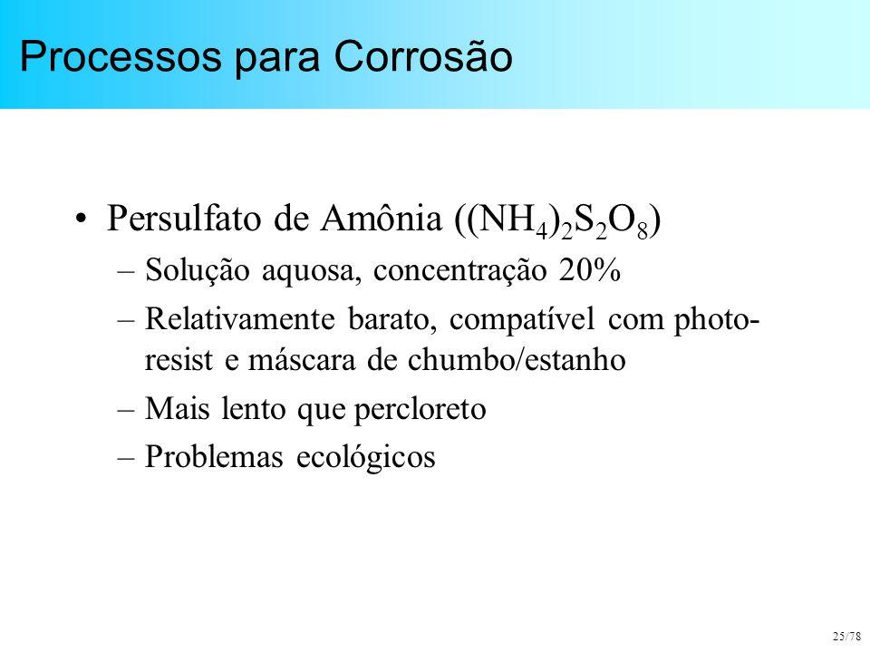 25/78 Processos para Corrosão Persulfato de Amônia ((NH 4 ) 2 S 2 O 8 ) –Solução aquosa, concentração 20% –Relativamente barato, compatível com photo-