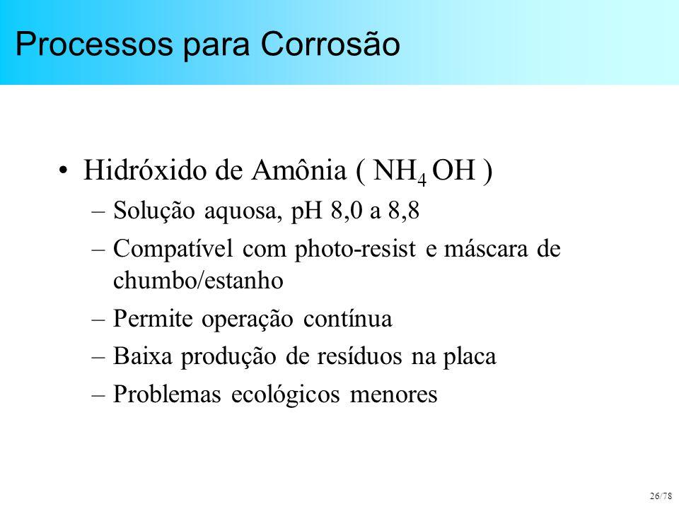 26/78 Processos para Corrosão Hidróxido de Amônia ( NH 4 OH ) –Solução aquosa, pH 8,0 a 8,8 –Compatível com photo-resist e máscara de chumbo/estanho –