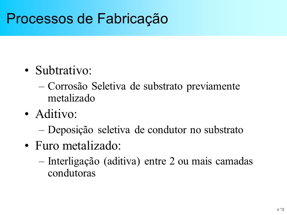 4/78 Processos de Fabricação Subtrativo: –Corrosão Seletiva de substrato previamente metalizado Aditivo: –Deposição seletiva de condutor no substrato