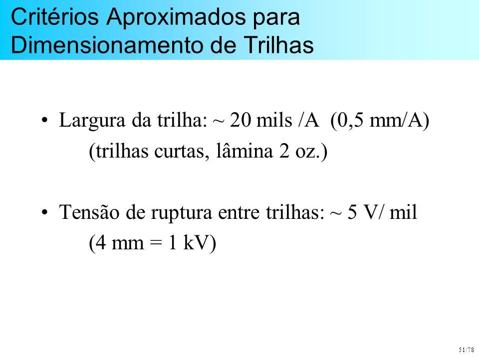 51/78 Critérios Aproximados para Dimensionamento de Trilhas Largura da trilha: ~ 20 mils /A (0,5 mm/A) (trilhas curtas, lâmina 2 oz.) Tensão de ruptur