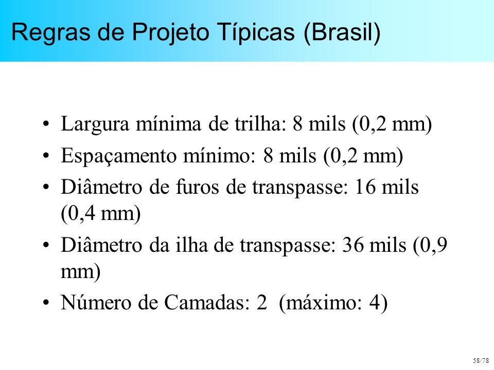 58/78 Regras de Projeto Típicas (Brasil) Largura mínima de trilha: 8 mils (0,2 mm) Espaçamento mínimo: 8 mils (0,2 mm) Diâmetro de furos de transpasse