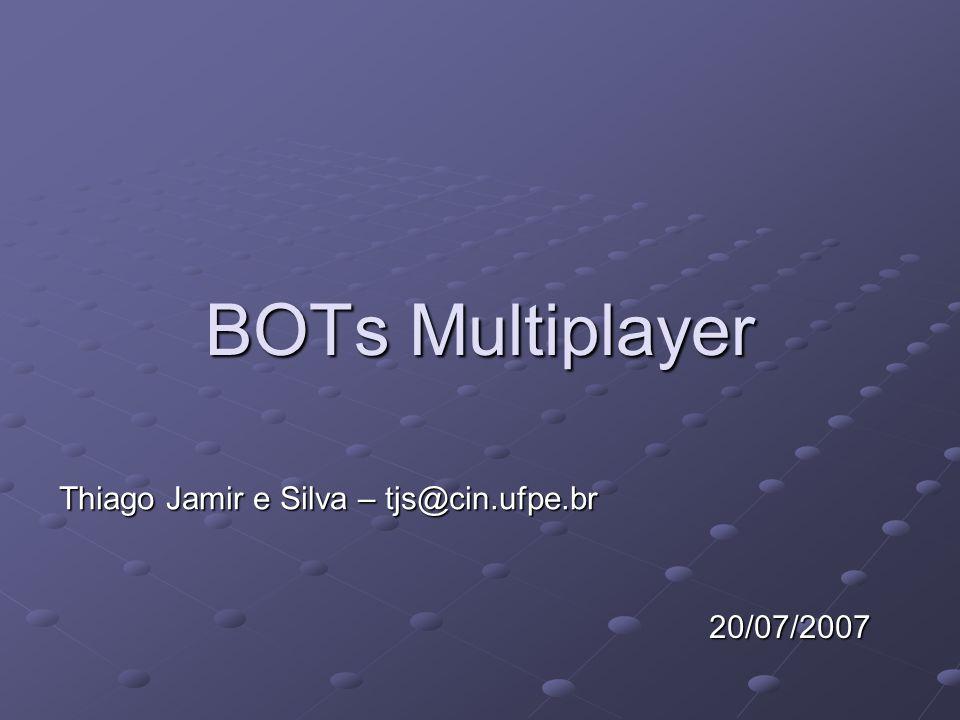BOTs Multiplayer Thiago Jamir e Silva – tjs@cin.ufpe.br 20/07/2007