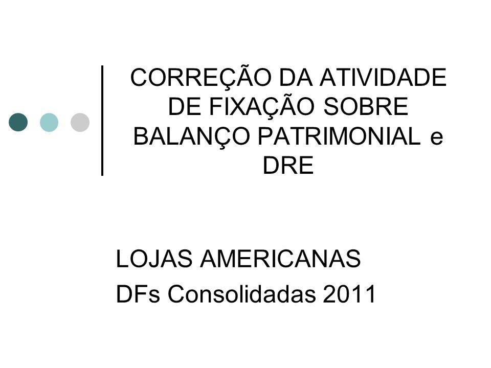 CORREÇÃO DA ATIVIDADE DE FIXAÇÃO SOBRE BALANÇO PATRIMONIAL e DRE LOJAS AMERICANAS DFs Consolidadas 2011