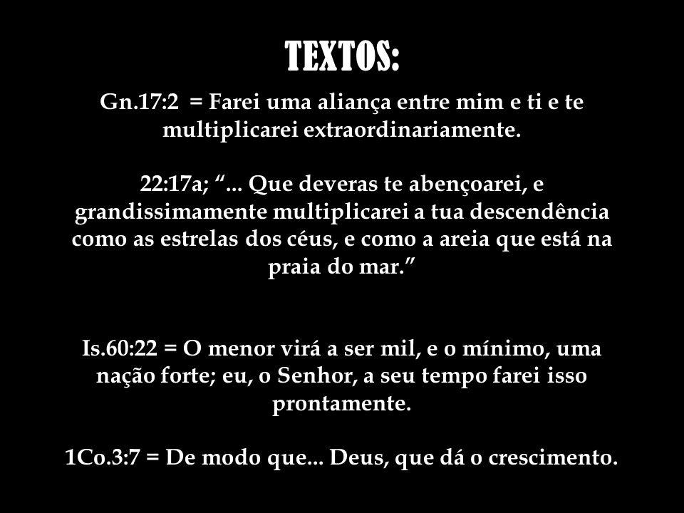 TEXTOS: Gn.17:2 = Farei uma aliança entre mim e ti e te multiplicarei extraordinariamente.