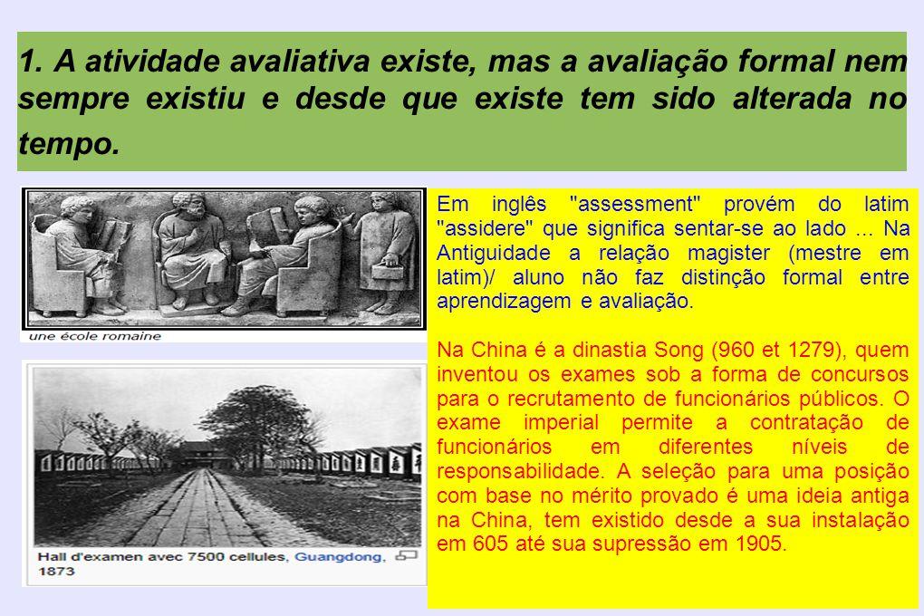 1. A atividade avaliativa existe, mas a avaliação formal nem sempre existiu e desde que existe tem sido alterada no tempo. Em inglês
