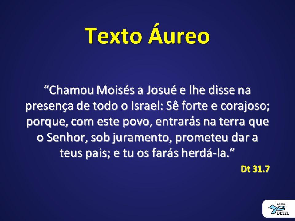 """Texto Áureo """"Chamou Moisés a Josué e lhe disse na presença de todo o Israel: Sê forte e corajoso; porque, com este povo, entrarás na terra que o Senho"""