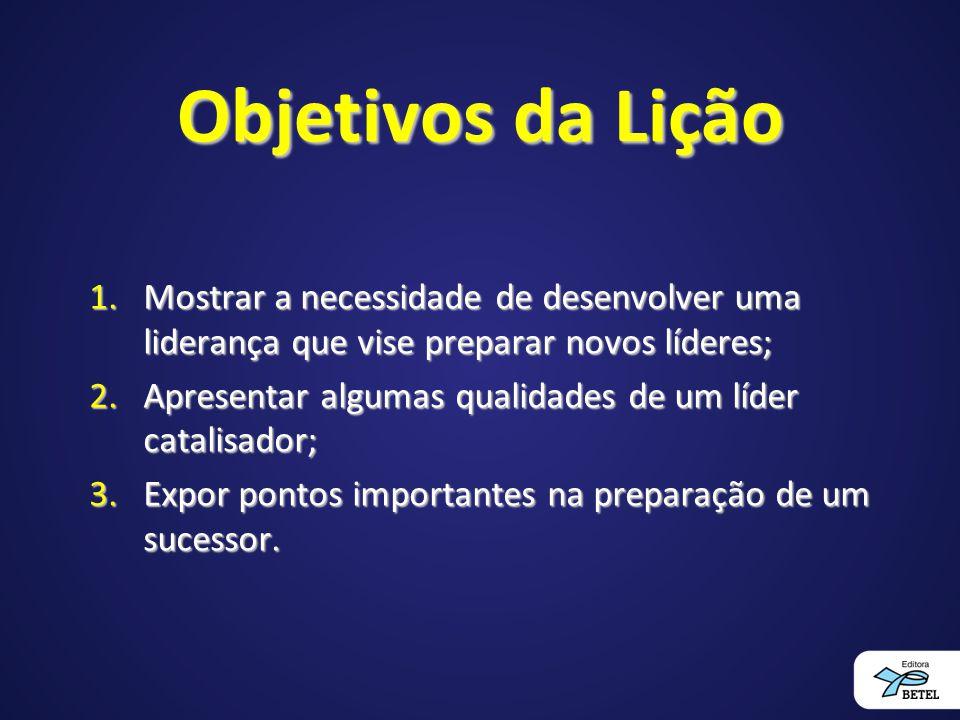Objetivos da Lição 1.Mostrar a necessidade de desenvolver uma liderança que vise preparar novos líderes; 2.Apresentar algumas qualidades de um líder c