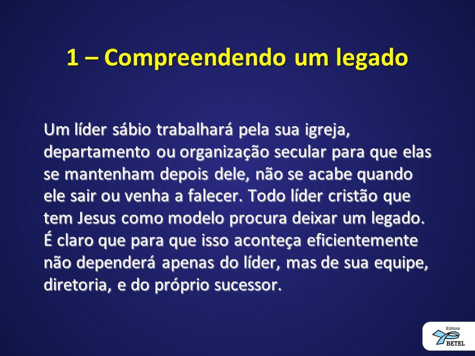 1 – Compreendendo um legado Um líder sábio trabalhará pela sua igreja, departamento ou organização secular para que elas se mantenham depois dele, não